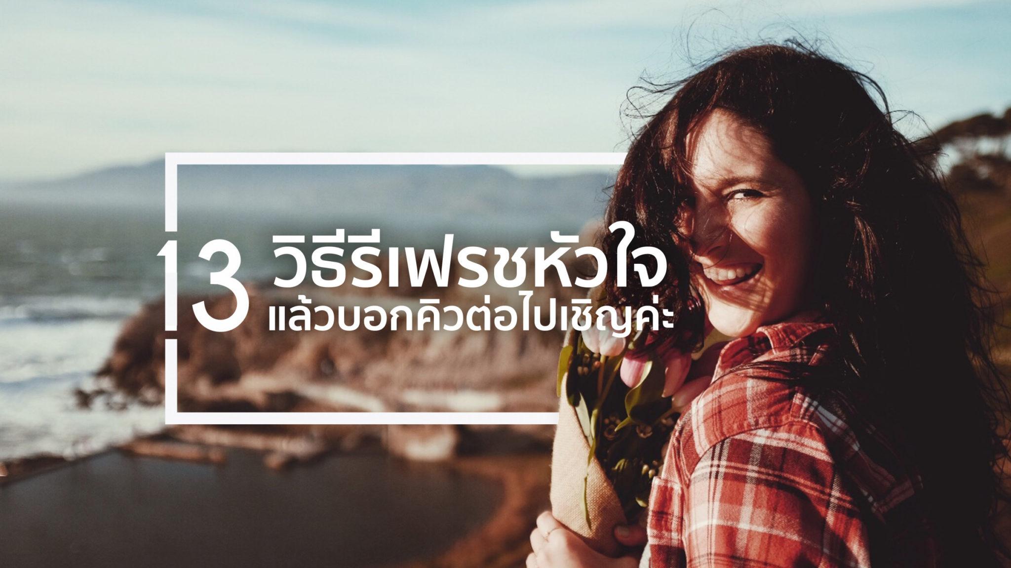 13 วิธีรีเฟรชหัวใจ สำหรับคนที่อยากเปิดให้โอกาสใหม่ได้เข้ามา